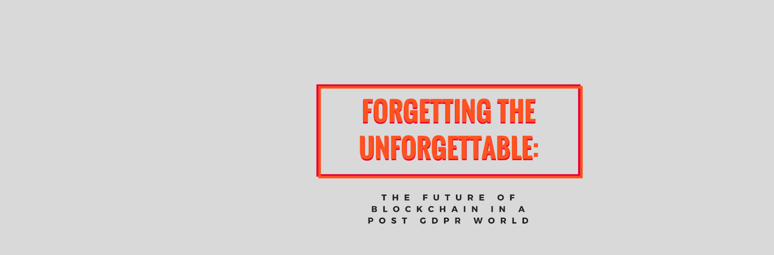 "Graphic reading ""Forgetting the Unforgettable: The Future of Blockchain in a post GDPR World"""