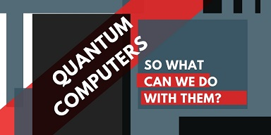 Quantum Computers - So what can we do with them?